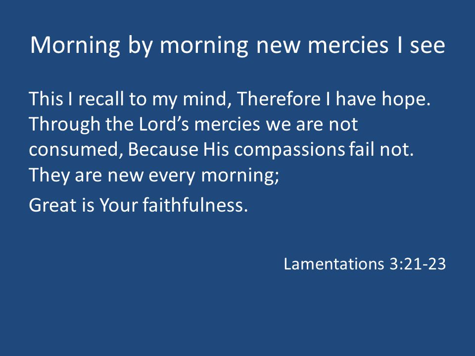 Morning by morning new mercies I see This I recall to my mind, Therefore I have hope.