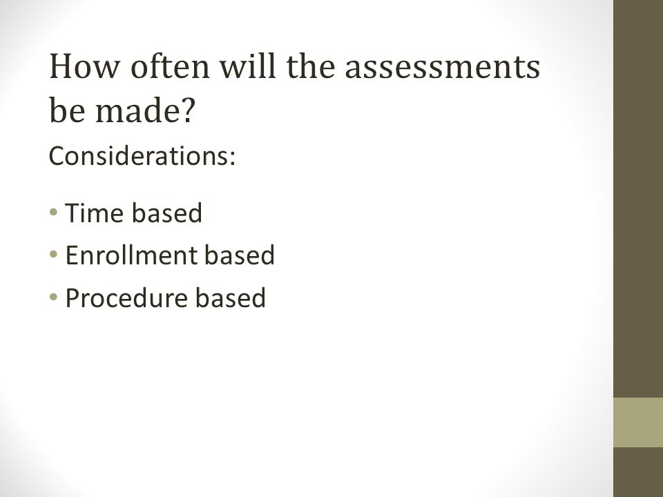 How often will the assessments be made Considerations: Time based Enrollment based Procedure based
