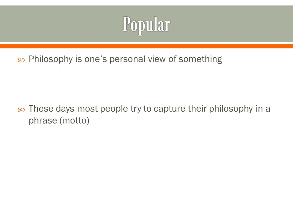  Philosophy is one's personal view of something  These days most people try to capture their philosophy in a phrase (motto)