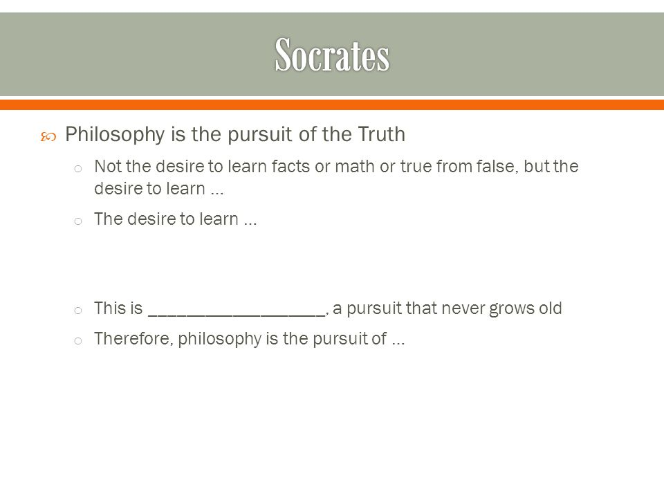  Philosophy is the pursuit of the Truth o Not the desire to learn facts or math or true from false, but the desire to learn … o The desire to learn … o This is ___________________, a pursuit that never grows old o Therefore, philosophy is the pursuit of …