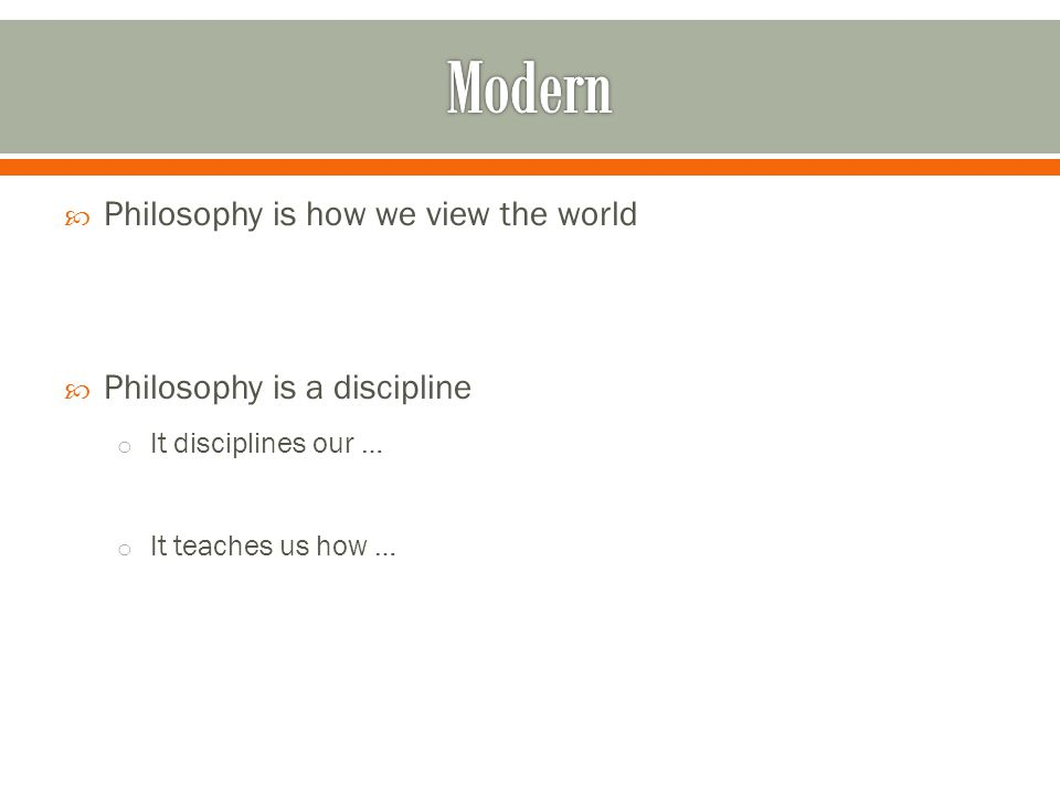  Philosophy is how we view the world  Philosophy is a discipline o It disciplines our … o It teaches us how …