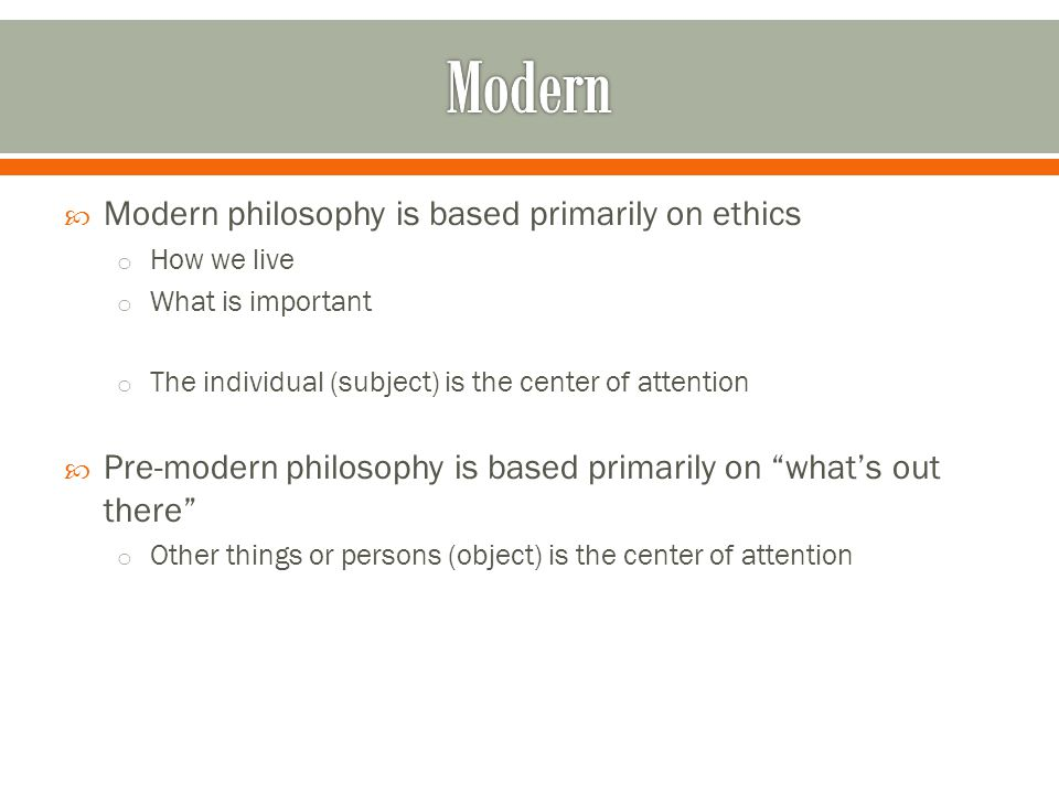  Modern philosophy is based primarily on ethics o How we live o What is important o The individual (subject) is the center of attention  Pre-modern philosophy is based primarily on what's out there o Other things or persons (object) is the center of attention