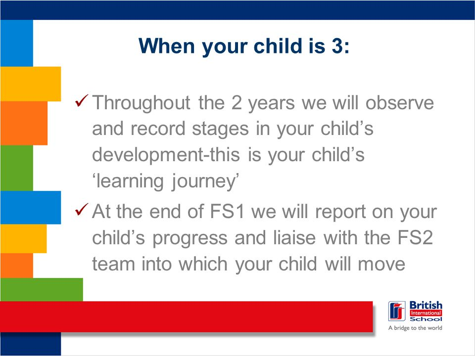 When your child is 3: Throughout the 2 years we will observe and record stages in your child's development-this is your child's 'learning journey' At the end of FS1 we will report on your child's progress and liaise with the FS2 team into which your child will move