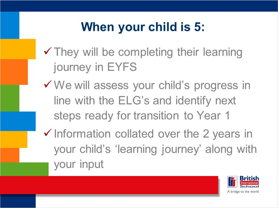 When your child is 5: They will be completing their learning journey in EYFS We will assess your child's progress in line with the ELG's and identify next steps ready for transition to Year 1 Information collated over the 2 years in your child's 'learning journey' along with your input