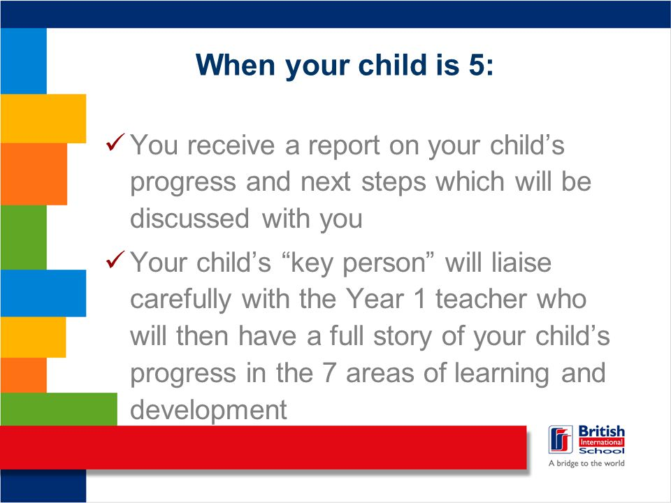 When your child is 5: You receive a report on your child's progress and next steps which will be discussed with you Your child's key person will liaise carefully with the Year 1 teacher who will then have a full story of your child's progress in the 7 areas of learning and development