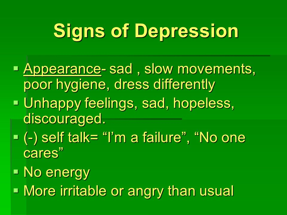 Signs of Depression  Appearance- sad, slow movements, poor hygiene, dress differently  Unhappy feelings, sad, hopeless, discouraged.