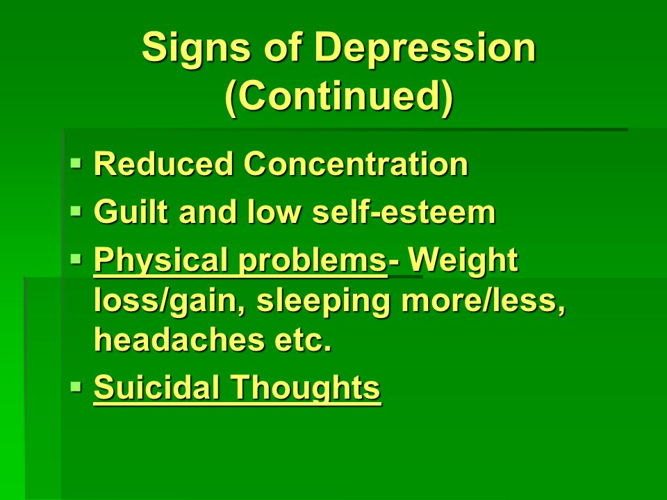 Signs of Depression (Continued)  Reduced Concentration  Guilt and low self-esteem  Physical problems- Weight loss/gain, sleeping more/less, headaches etc.