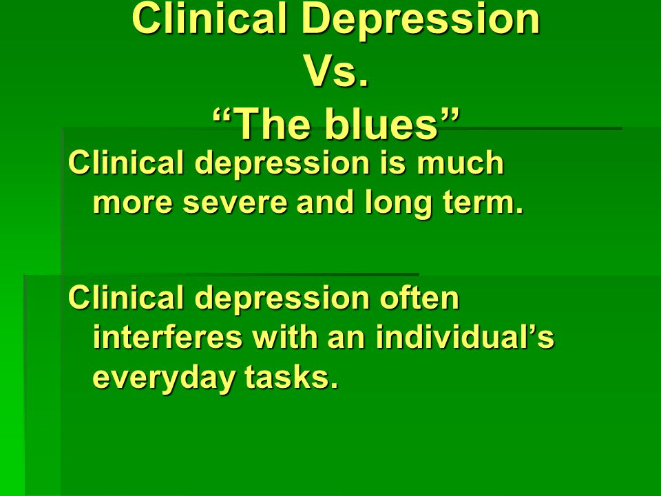 Clinical Depression Vs. The blues Clinical depression is much more severe and long term.