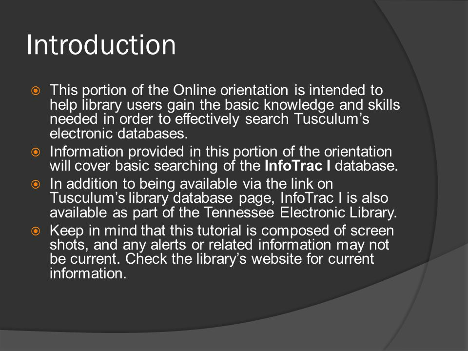 Introduction  This portion of the Online orientation is intended to help library users gain the basic knowledge and skills needed in order to effectively search Tusculum's electronic databases.