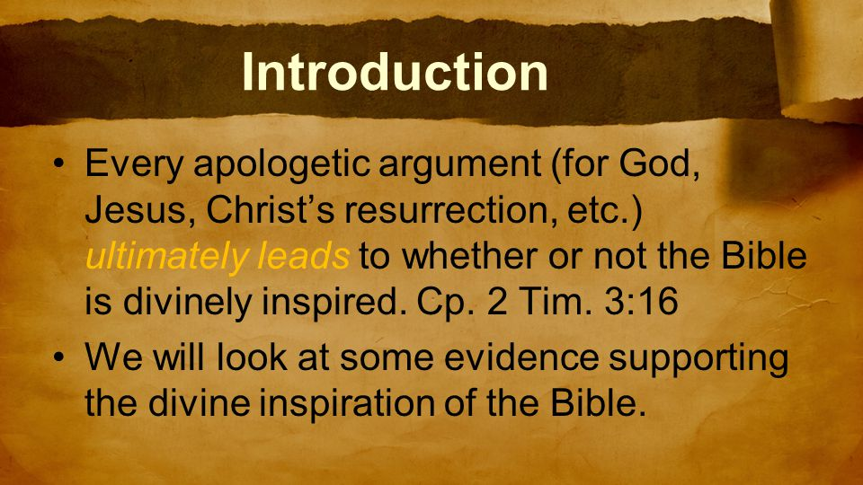Introduction Every apologetic argument (for God, Jesus, Christ's resurrection, etc.) ultimately leads to whether or not the Bible is divinely inspired.