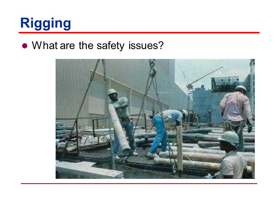 Rigging Safety issues:  Using defective rigging equipment  Excessive loading  Lack of communication