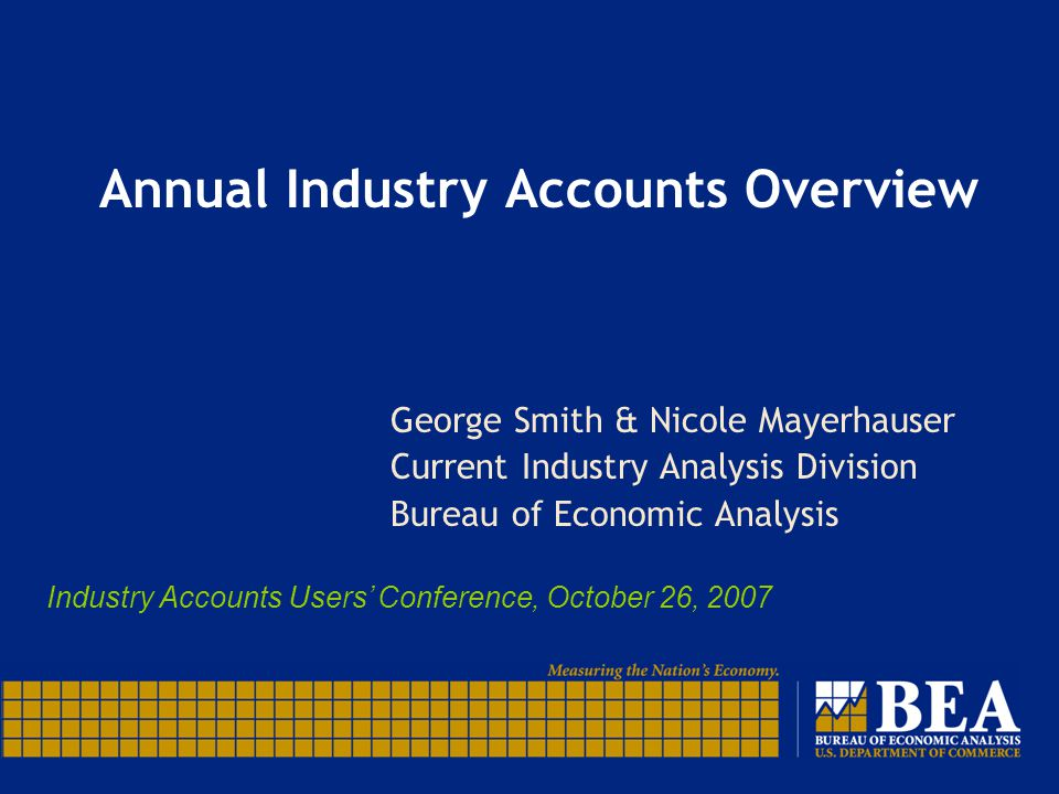 Annual Industry Accounts Overview George Smith & Nicole Mayerhauser Current Industry Analysis Division Bureau of Economic Analysis Industry Accounts Users' Conference, October 26, 2007