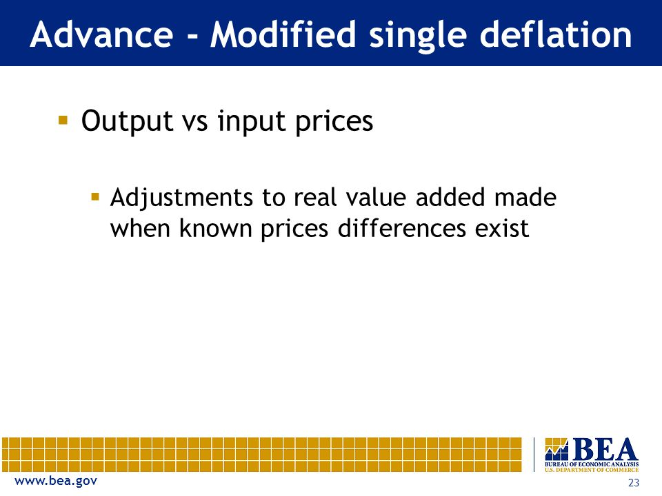 23 Advance - Modified single deflation  Output vs input prices  Adjustments to real value added made when known prices differences exist