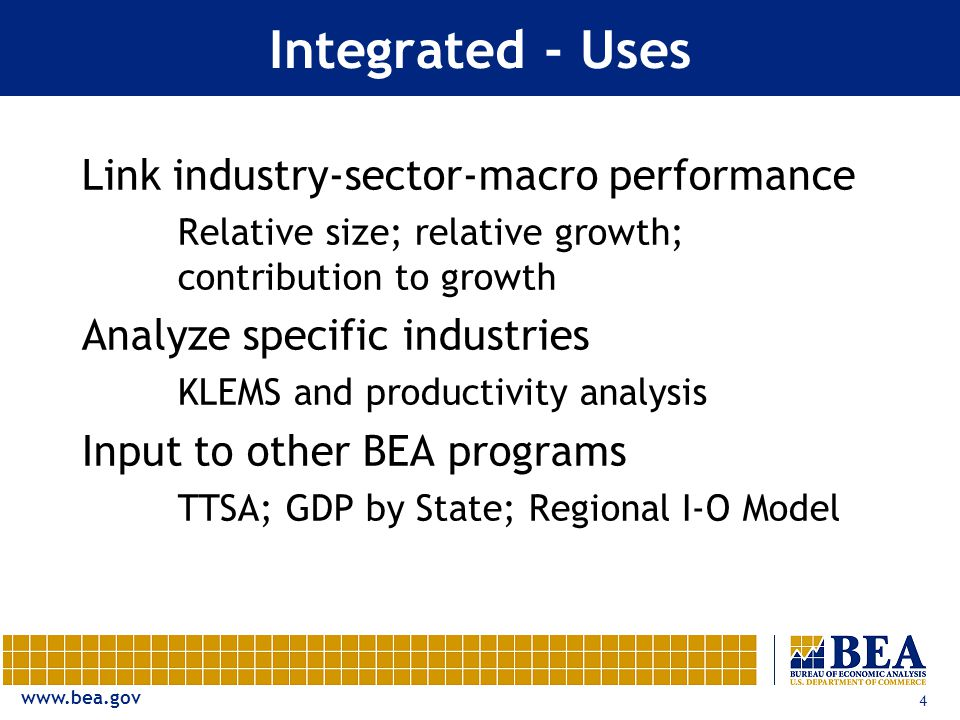 4 Integrated - Uses Link industry-sector-macro performance Relative size; relative growth; contribution to growth Analyze specific industries KLEMS and productivity analysis Input to other BEA programs TTSA; GDP by State; Regional I-O Model