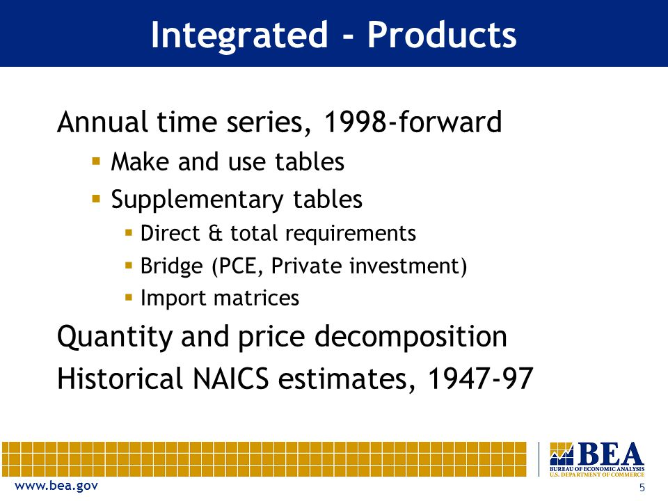 5 Integrated - Products Annual time series, 1998-forward  Make and use tables  Supplementary tables  Direct & total requirements  Bridge (PCE, Private investment)  Import matrices Quantity and price decomposition Historical NAICS estimates,