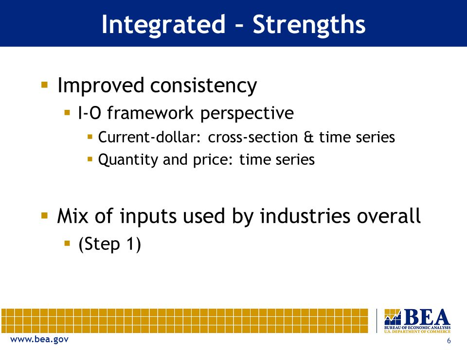 6 Integrated – Strengths  Improved consistency  I-O framework perspective  Current-dollar: cross-section & time series  Quantity and price: time series  Mix of inputs used by industries overall  (Step 1)