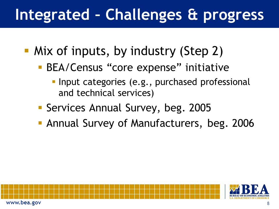 8 Integrated – Challenges & progress  Mix of inputs, by industry (Step 2)  BEA/Census core expense initiative  Input categories (e.g., purchased professional and technical services)  Services Annual Survey, beg.
