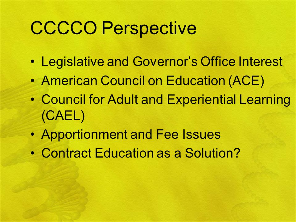CCCCO Perspective Legislative and Governor's Office Interest American Council on Education (ACE) Council for Adult and Experiential Learning (CAEL) Apportionment and Fee Issues Contract Education as a Solution