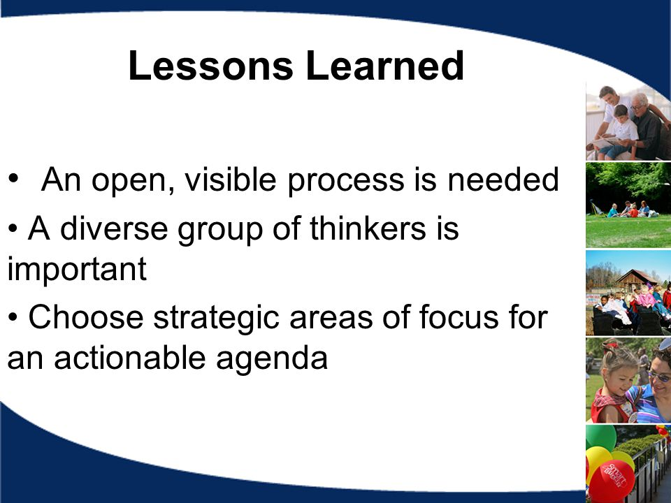 Lessons Learned An open, visible process is needed A diverse group of thinkers is important Choose strategic areas of focus for an actionable agenda