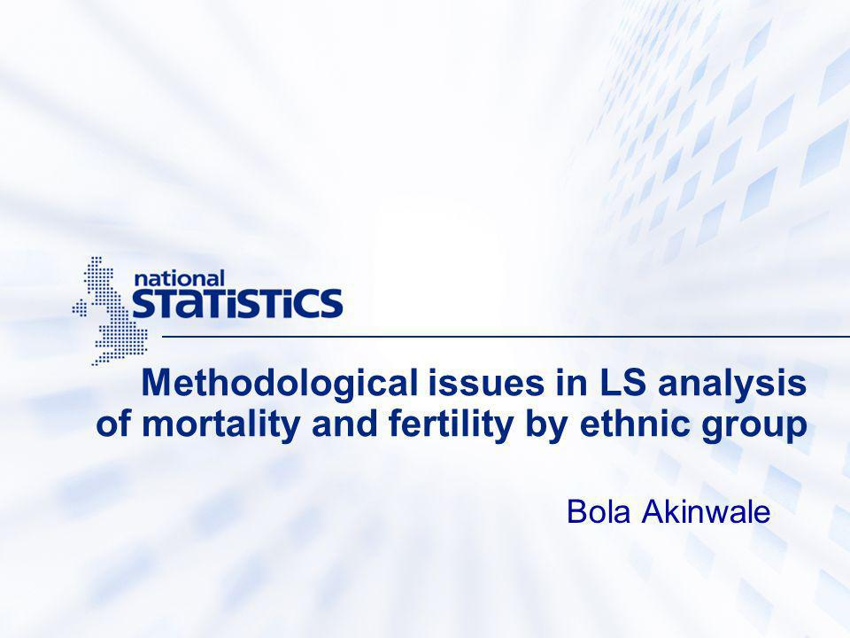 Methodological issues in LS analysis of mortality and fertility by ethnic group Bola Akinwale