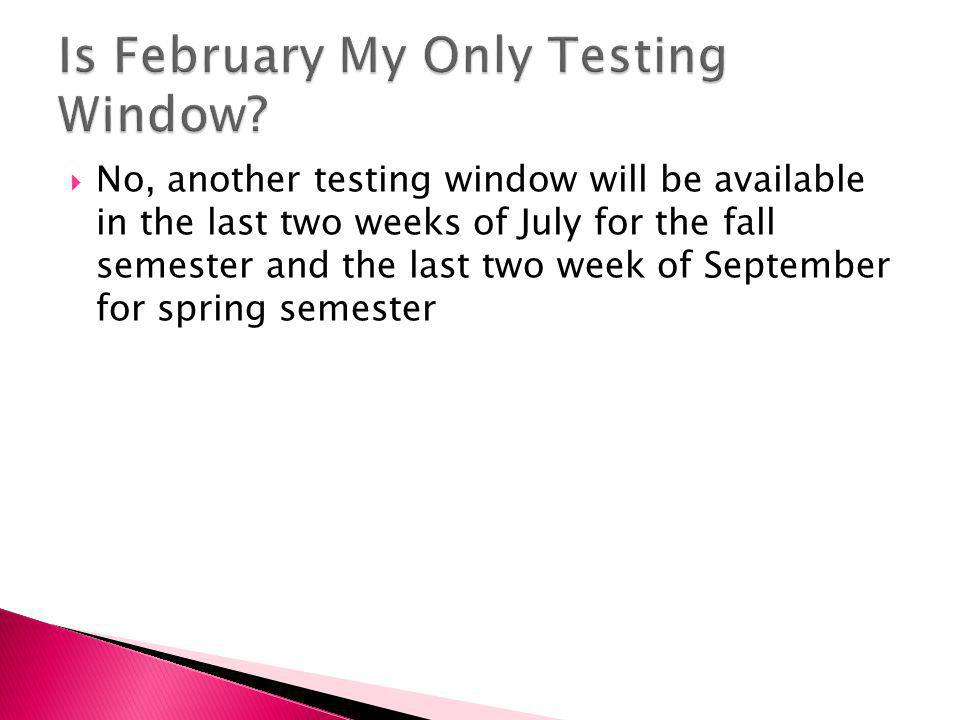  No, another testing window will be available in the last two weeks of July for the fall semester and the last two week of September for spring semester