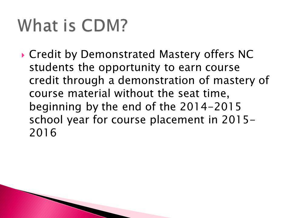  Credit by Demonstrated Mastery offers NC students the opportunity to earn course credit through a demonstration of mastery of course material without the seat time, beginning by the end of the school year for course placement in