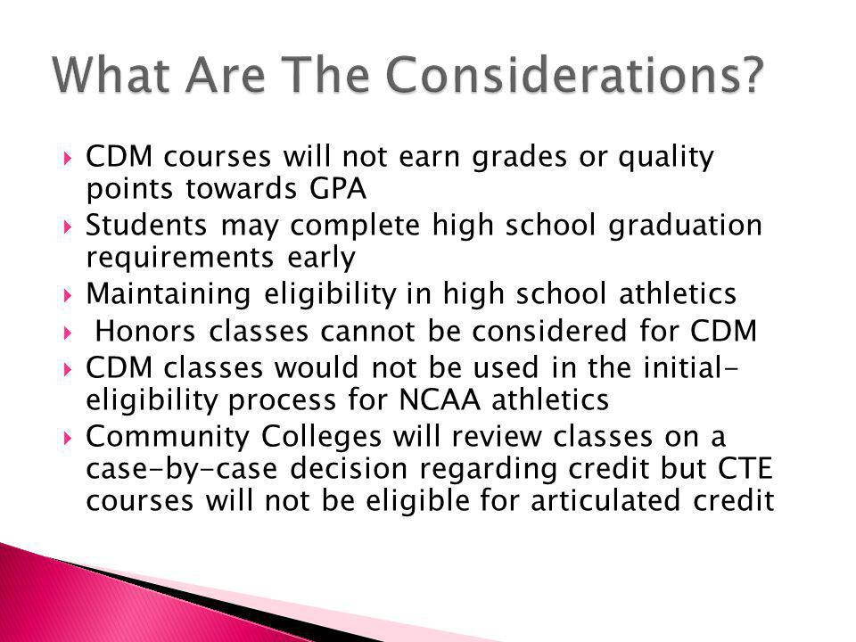  CDM courses will not earn grades or quality points towards GPA  Students may complete high school graduation requirements early  Maintaining eligibility in high school athletics  Honors classes cannot be considered for CDM  CDM classes would not be used in the initial- eligibility process for NCAA athletics  Community Colleges will review classes on a case-by-case decision regarding credit but CTE courses will not be eligible for articulated credit