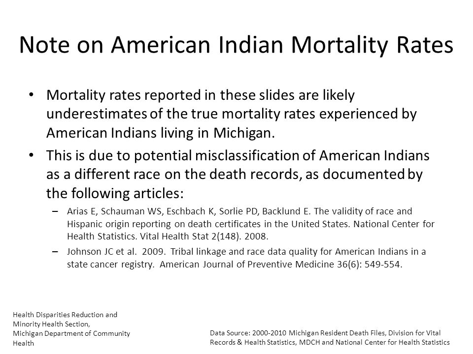 Health Disparities Reduction and Minority Health Section, Michigan Department of Community Health Data Source: Michigan Resident Death Files, Division for Vital Records & Health Statistics, MDCH and National Center for Health Statistics Note on American Indian Mortality Rates Mortality rates reported in these slides are likely underestimates of the true mortality rates experienced by American Indians living in Michigan.