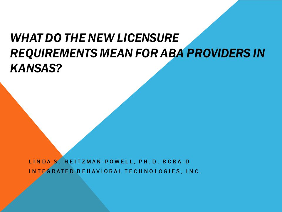 WHAT DO THE NEW LICENSURE REQUIREMENTS MEAN FOR ABA PROVIDERS IN KANSAS.