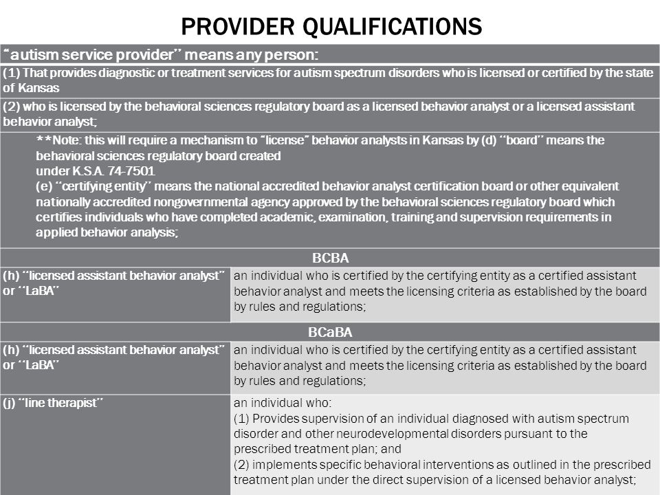 PROVIDER QUALIFICATIONS autism service provider'' means any person: (1) That provides diagnostic or treatment services for autism spectrum disorders who is licensed or certified by the state of Kansas (2) who is licensed by the behavioral sciences regulatory board as a licensed behavior analyst or a licensed assistant behavior analyst; **Note: this will require a mechanism to license behavior analysts in Kansas by (d) ''board'' means the behavioral sciences regulatory board created under K.S.A.