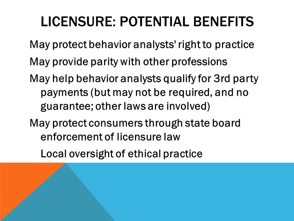 LICENSURE: POTENTIAL BENEFITS May protect behavior analysts right to practice May provide parity with other professions May help behavior analysts qualify for 3rd party payments (but may not be required, and no guarantee; other laws are involved) May protect consumers through state board enforcement of licensure law Local oversight of ethical practice