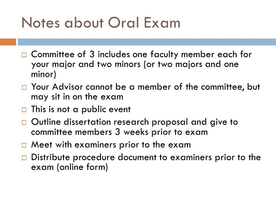 Notes about Oral Exam  Committee of 3 includes one faculty member each for your major and two minors (or two majors and one minor)  Your Advisor cannot be a member of the committee, but may sit in on the exam  This is not a public event  Outline dissertation research proposal and give to committee members 3 weeks prior to exam  Meet with examiners prior to the exam  Distribute procedure document to examiners prior to the exam (online form)