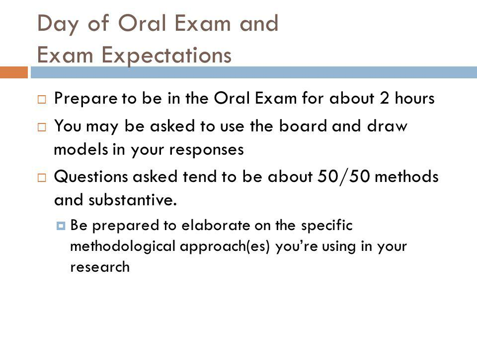 Day of Oral Exam and Exam Expectations  Prepare to be in the Oral Exam for about 2 hours  You may be asked to use the board and draw models in your responses  Questions asked tend to be about 50/50 methods and substantive.