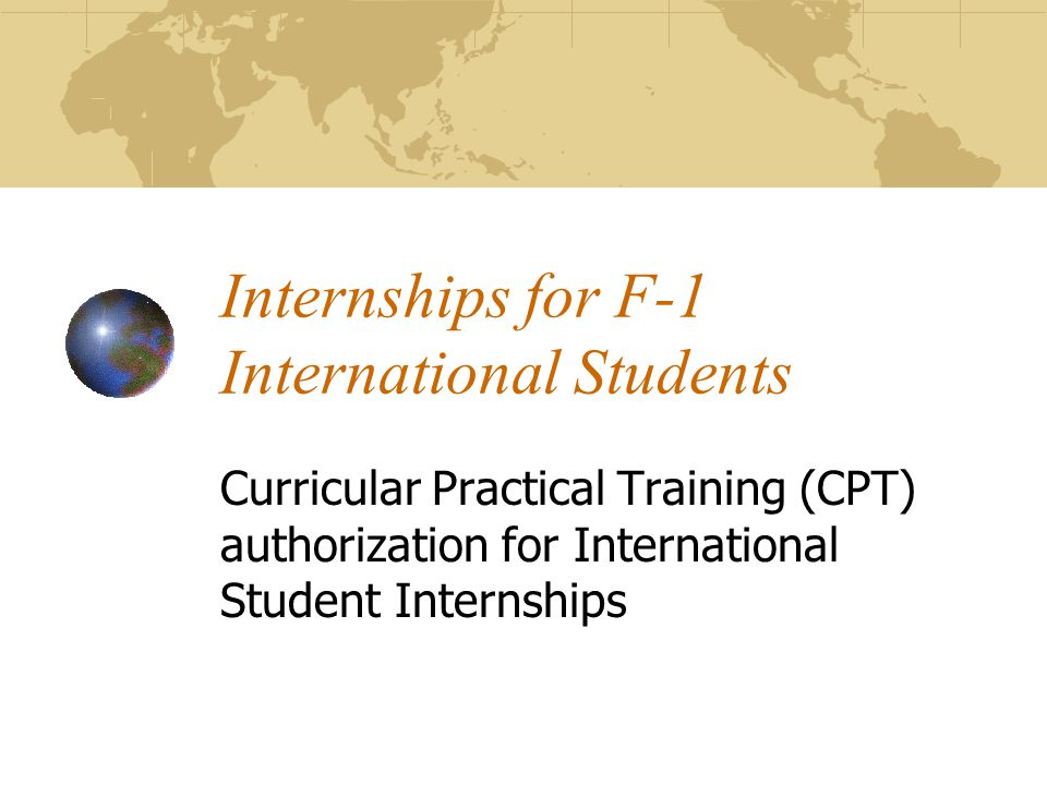 Internships for F-1 International Students Curricular Practical Training (CPT) authorization for International Student Internships