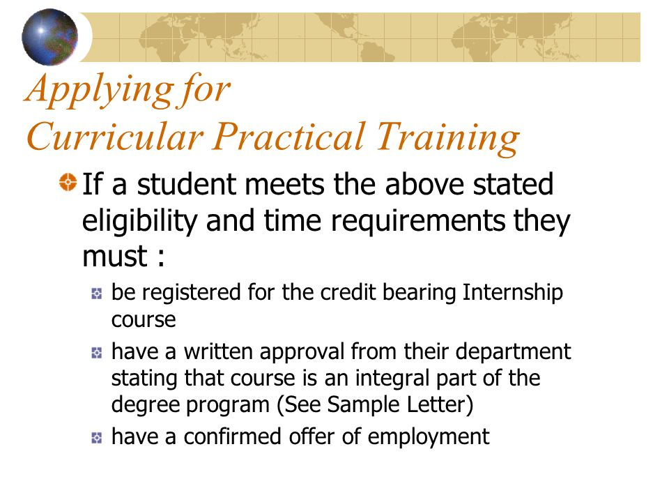 Applying for Curricular Practical Training If a student meets the above stated eligibility and time requirements they must : be registered for the credit bearing Internship course have a written approval from their department stating that course is an integral part of the degree program (See Sample Letter) have a confirmed offer of employment