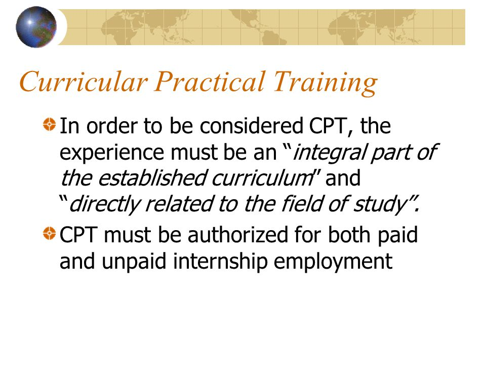 Curricular Practical Training In order to be considered CPT, the experience must be an integral part of the established curriculum and directly related to the field of study .