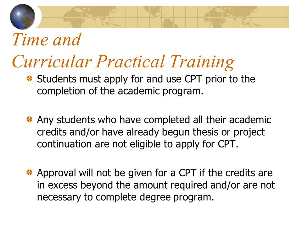 Time and Curricular Practical Training Students must apply for and use CPT prior to the completion of the academic program.
