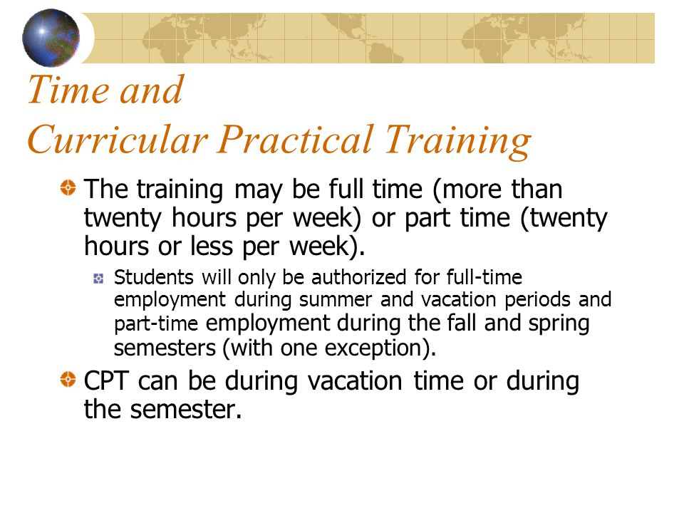 Time and Curricular Practical Training The training may be full time (more than twenty hours per week) or part time (twenty hours or less per week).