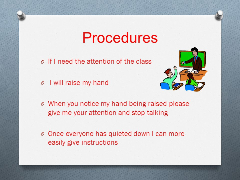 Procedures O If I need the attention of the class O I will raise my hand O When you notice my hand being raised please give me your attention and stop talking O Once everyone has quieted down I can more easily give instructions