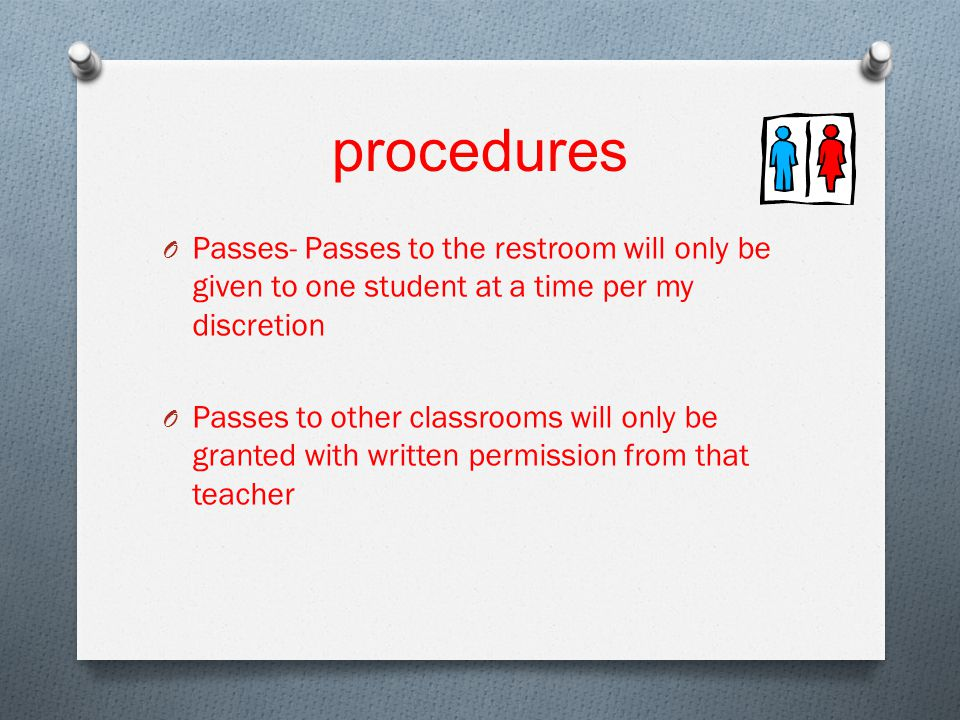 procedures O Passes- Passes to the restroom will only be given to one student at a time per my discretion O Passes to other classrooms will only be granted with written permission from that teacher