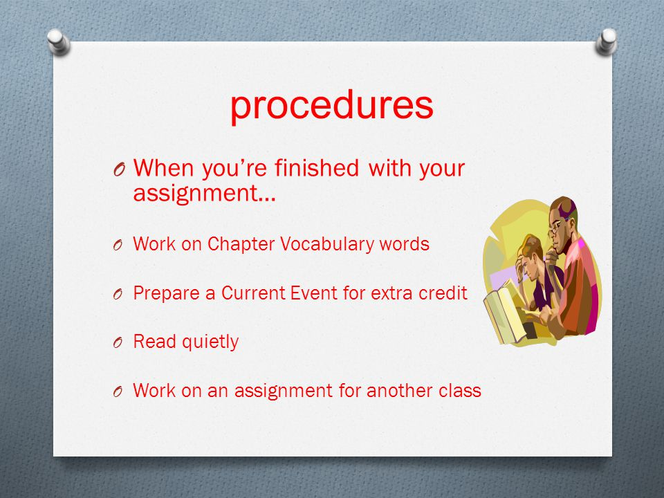 procedures O When you're finished with your assignment… O Work on Chapter Vocabulary words O Prepare a Current Event for extra credit O Read quietly O Work on an assignment for another class