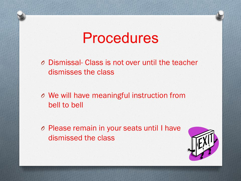 Procedures O Dismissal- Class is not over until the teacher dismisses the class O We will have meaningful instruction from bell to bell O Please remain in your seats until I have dismissed the class