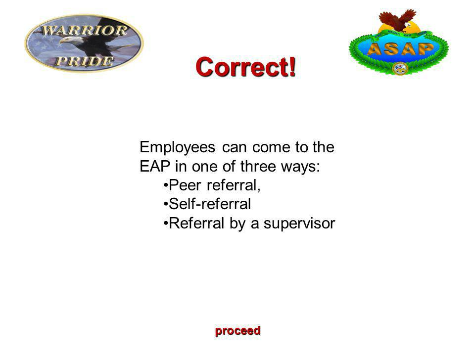 proceed Employees can come to the EAP in one of three ways: Peer referral, Self-referral Referral by a supervisor Correct!