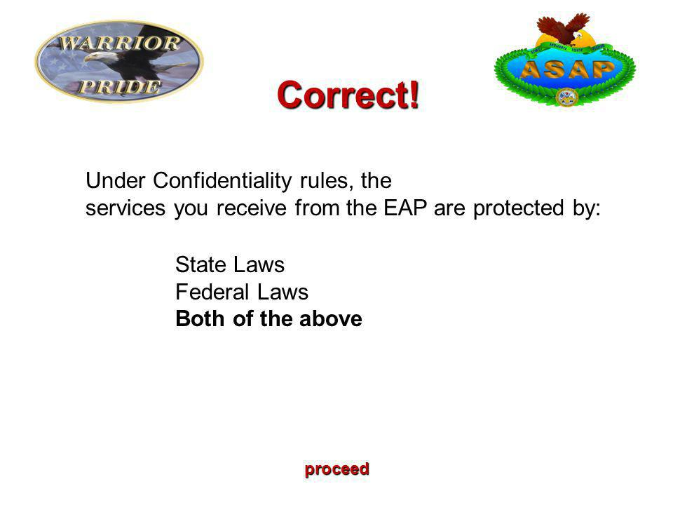 proceed Under Confidentiality rules, the services you receive from the EAP are protected by: State Laws Federal Laws Both of the above Correct!