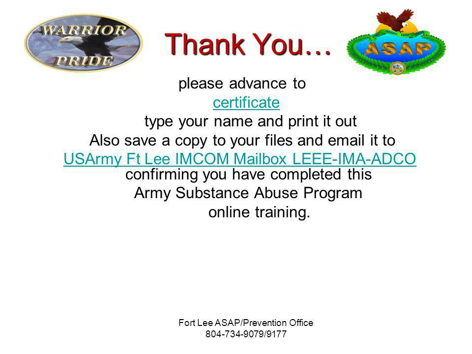 Fort Lee ASAP/Prevention Office /9177 Thank You… please advance to certificate type your name and print it out Also save a copy to your files and  it to USArmy Ft Lee IMCOM Mailbox LEEE-IMA-ADCO USArmy Ft Lee IMCOM Mailbox LEEE-IMA-ADCO confirming you have completed this Army Substance Abuse Program online training.