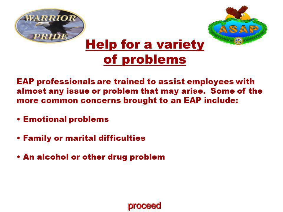 Help for a variety of problems EAP professionals are trained to assist employees with almost any issue or problem that may arise.