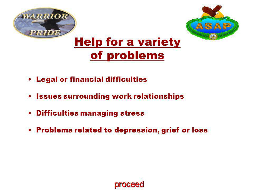 Legal or financial difficulties Issues surrounding work relationships Difficulties managing stress Problems related to depression, grief or loss Help for a variety of problems proceed